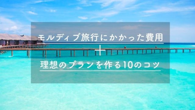 モルディブ旅行にかかった費用と理想のプランを作る10のコツ。